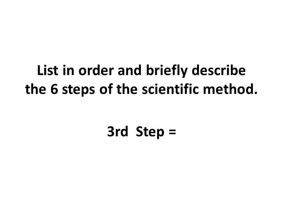 List in order and briefly describe the 6 steps of the scientific method. 3rd Step =
