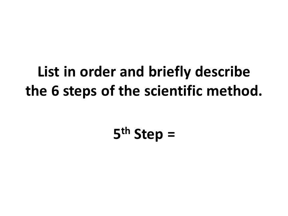 List in order and briefly describe the 6 steps of the scientific method. 5 th Step =