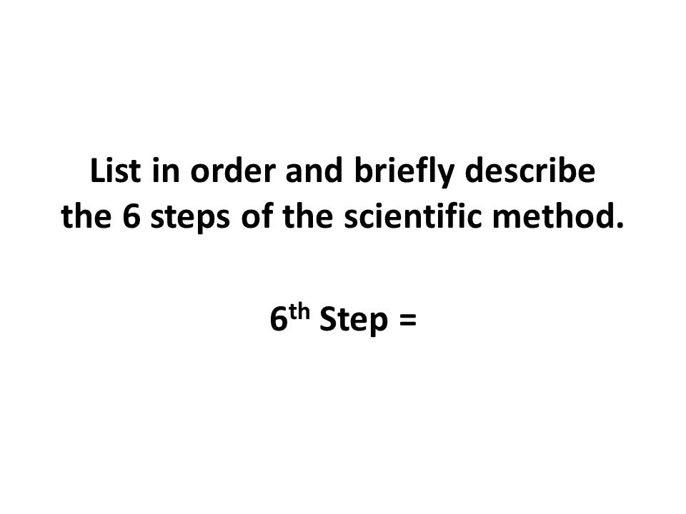 List in order and briefly describe the 6 steps of the scientific method. 6 th Step =