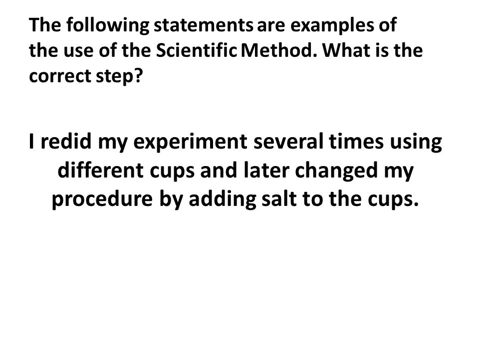 The following statements are examples of the use of the Scientific Method. What is the correct step? I redid my experiment several times using differe