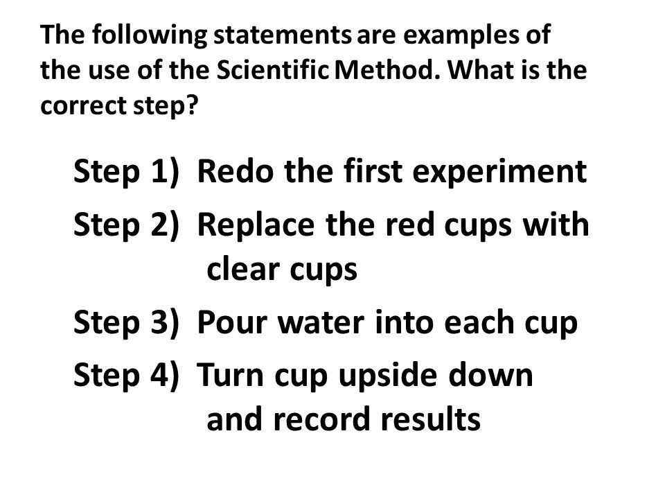 The following statements are examples of the use of the Scientific Method. What is the correct step? Step 1) Redo the first experiment Step 2) Replace