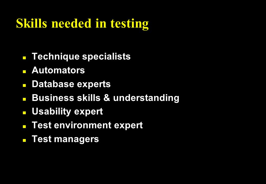 Skills needed in testing n Technique specialists n Automators n Database experts n Business skills & understanding n Usability expert n Test environment expert n Test managers