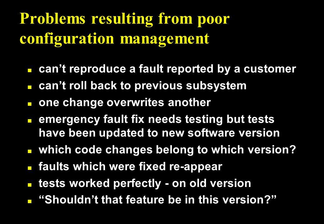 Problems resulting from poor configuration management n can't reproduce a fault reported by a customer n can't roll back to previous subsystem n one change overwrites another n emergency fault fix needs testing but tests have been updated to new software version n which code changes belong to which version.