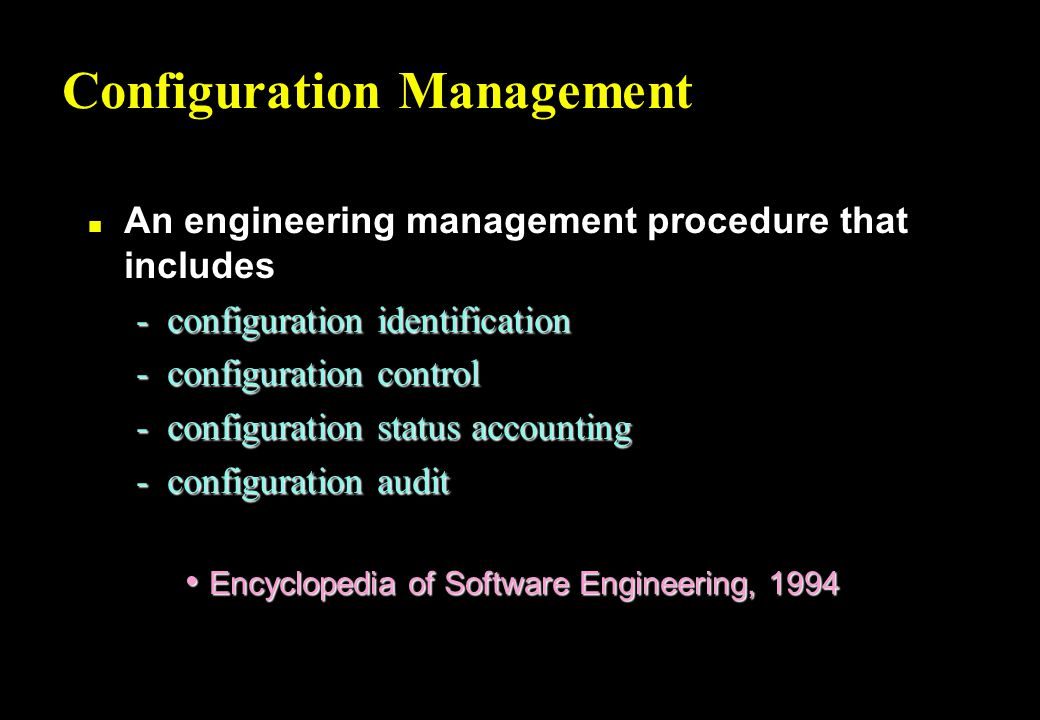 Configuration Management n An engineering management procedure that includes -configuration identification -configuration control -configuration status accounting -configuration audit Encyclopedia of Software Engineering, 1994 Encyclopedia of Software Engineering, 1994