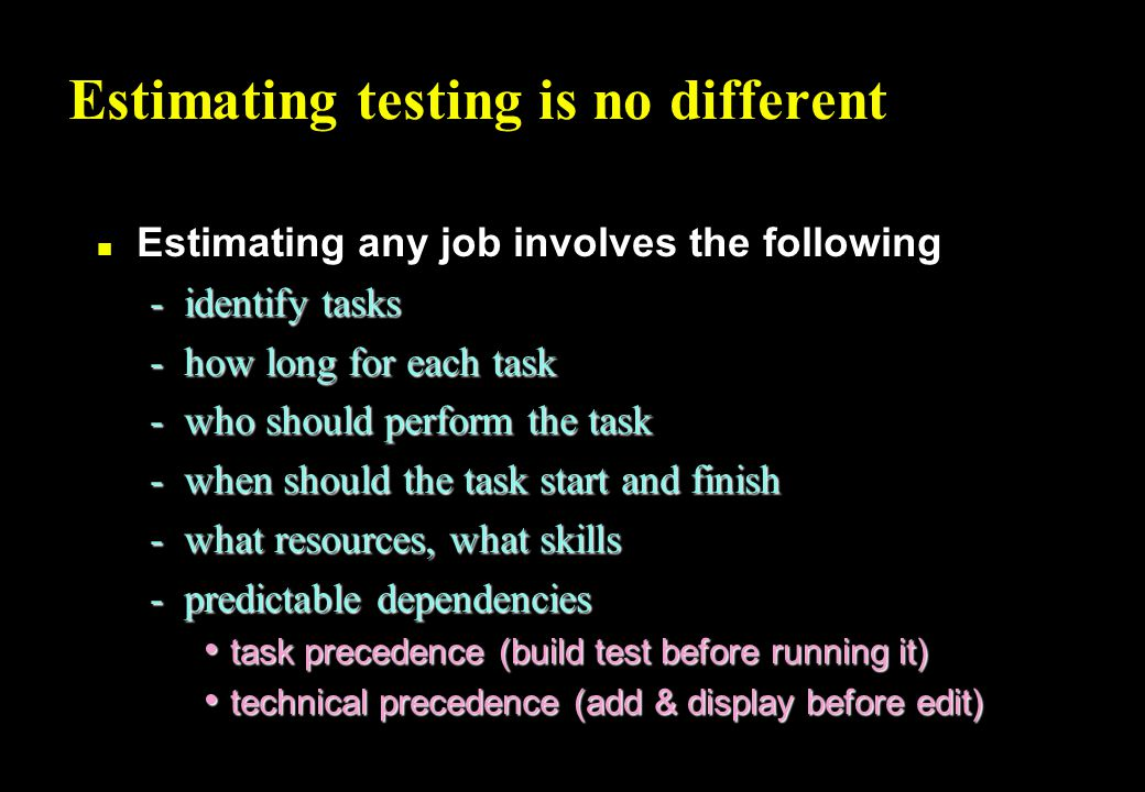 Estimating testing is no different n Estimating any job involves the following -identify tasks -how long for each task -who should perform the task -when should the task start and finish -what resources, what skills -predictable dependencies task precedence (build test before running it) task precedence (build test before running it) technical precedence (add & display before edit) technical precedence (add & display before edit)