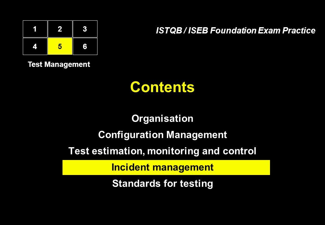 Contents Organisation Configuration Management Test estimation, monitoring and control Incident management Standards for testing Test Management 12 4 5 3 6 ISTQB / ISEB Foundation Exam Practice