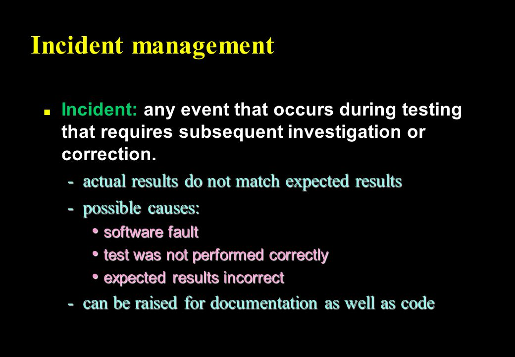 Incident management n Incident: any event that occurs during testing that requires subsequent investigation or correction.