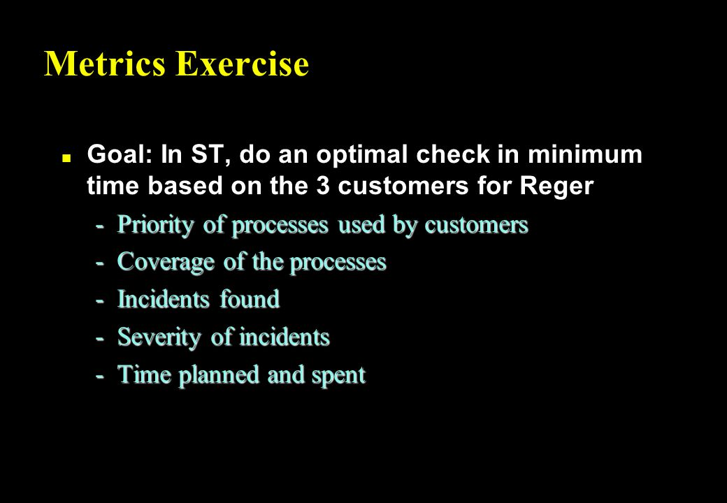 Metrics Exercise n Goal: In ST, do an optimal check in minimum time based on the 3 customers for Reger -Priority of processes used by customers -Coverage of the processes -Incidents found -Severity of incidents -Time planned and spent