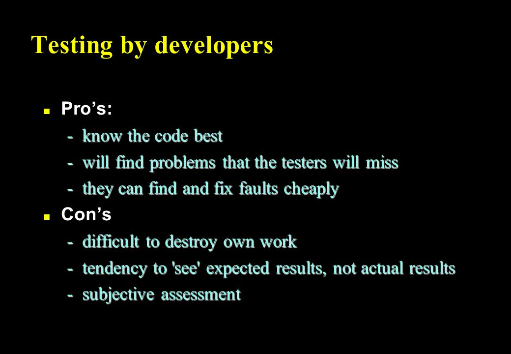 Testing by developers n Pro's: -know the code best -will find problems that the testers will miss -they can find and fix faults cheaply n Con's -difficult to destroy own work -tendency to see expected results, not actual results -subjective assessment