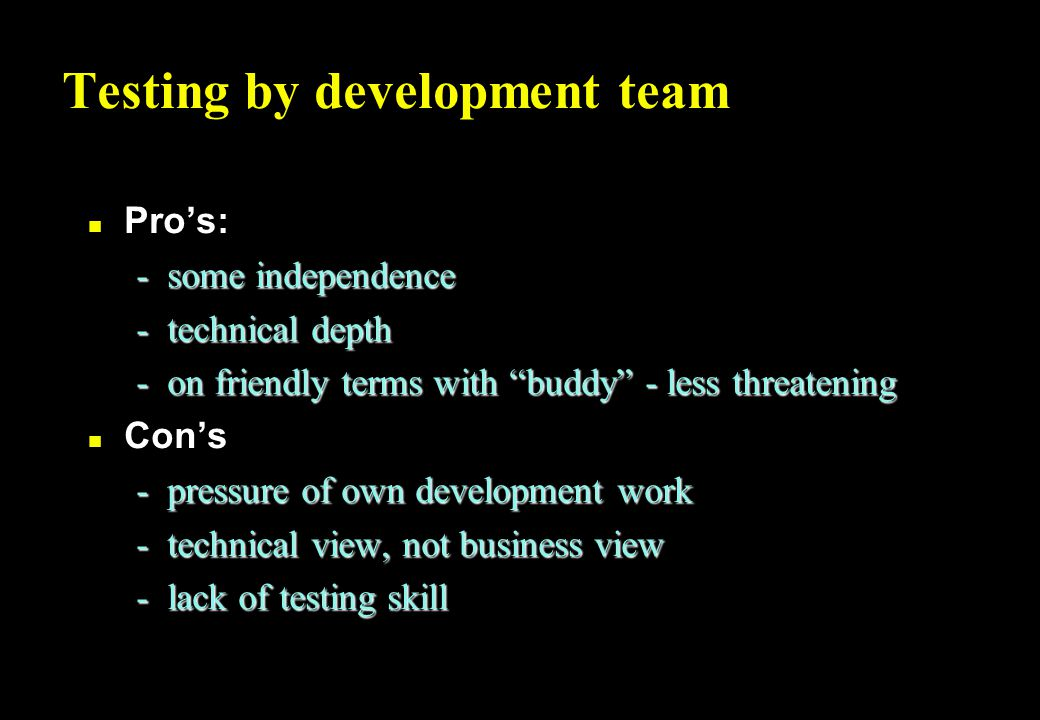 Tester on development team n Pro's: -independent view of the software -dedicated to testing, no development responsibility -part of the team, working to same goal: quality n Con's -lack of respect -lonely, thankless task -corruptible (peer pressure) -a single view / opinion
