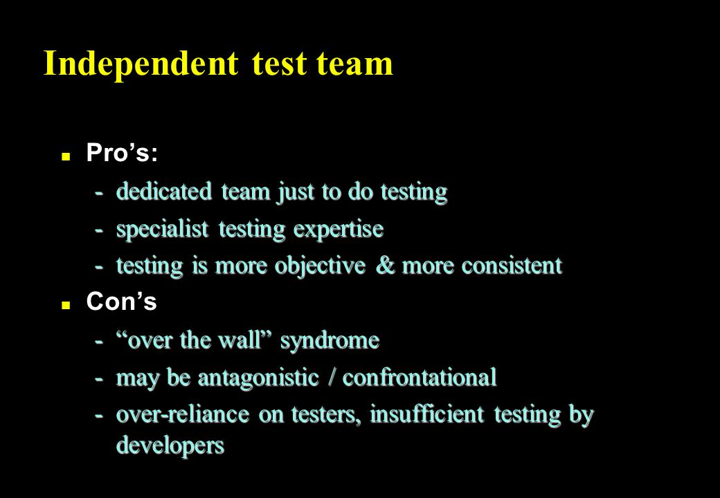 Internal test consultants n Pro's: -highly specialist testing expertise, providing support and help to improve testing done by all -better planning, estimation & control from a broad view of testing in the organisation n Con's -someone still has to do the testing -level of expertise enough.