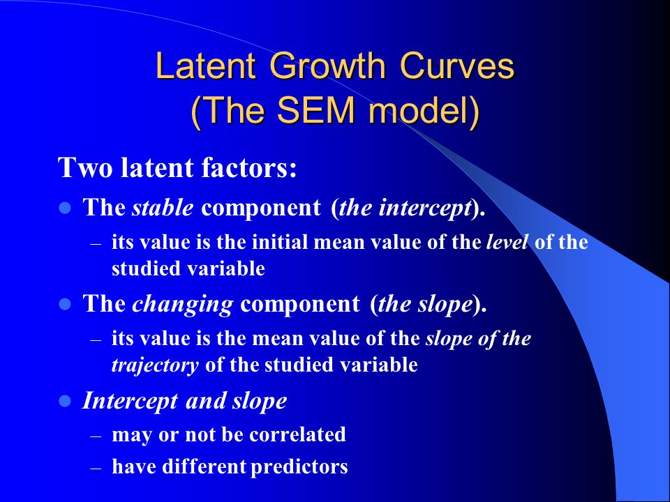 Latent Growth Curves (The SEM model) Two latent factors: The stable component (the intercept).