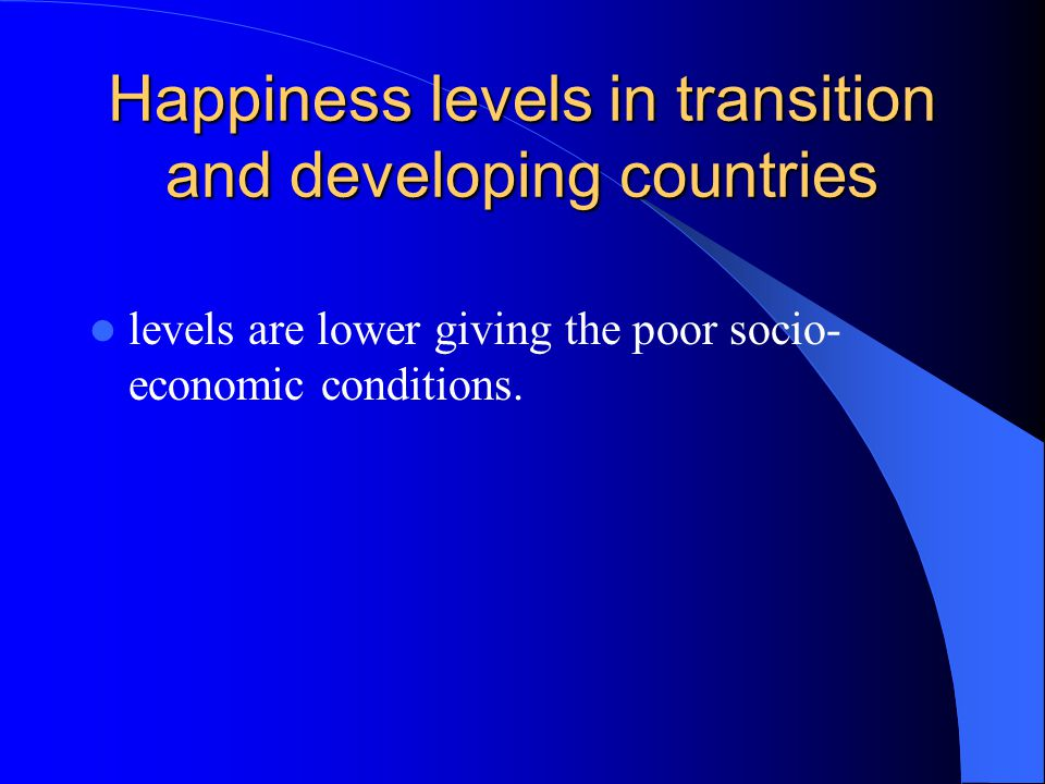 Happiness levels in transition and developing countries levels are lower giving the poor socio- economic conditions.