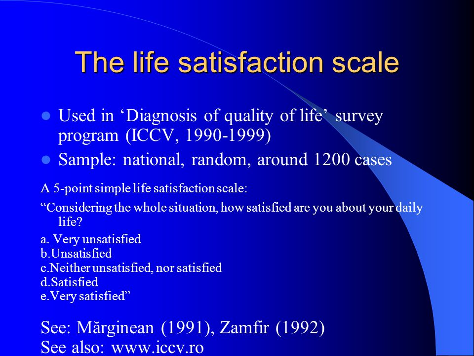 The life satisfaction scale Used in 'Diagnosis of quality of life' survey program (ICCV, 1990-1999) Sample: national, random, around 1200 cases A 5-point simple life satisfaction scale: Considering the whole situation, how satisfied are you about your daily life.