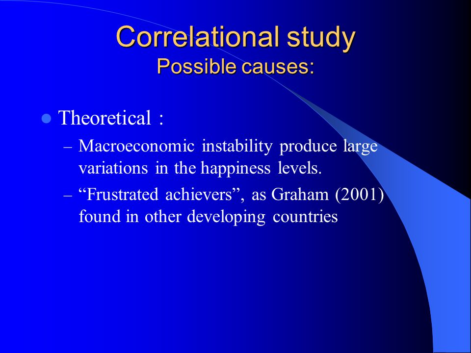 Correlational study Possible causes: Theoretical : – Macroeconomic instability produce large variations in the happiness levels.