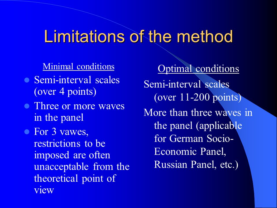Limitations of the method Minimal conditions Semi-interval scales (over 4 points) Three or more waves in the panel For 3 vawes, restrictions to be imposed are often unacceptable from the theoretical point of view Optimal conditions Semi-interval scales (over 11-200 points) More than three waves in the panel (applicable for German Socio- Economic Panel, Russian Panel, etc.)