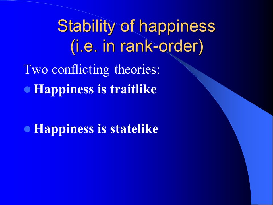 Support for traitlike theory The theory was forwarded by Stones (1995) (Costa, 1987) Individual differences in happiness are more important in influencing happiness levels and explain greater variance than situational effects.