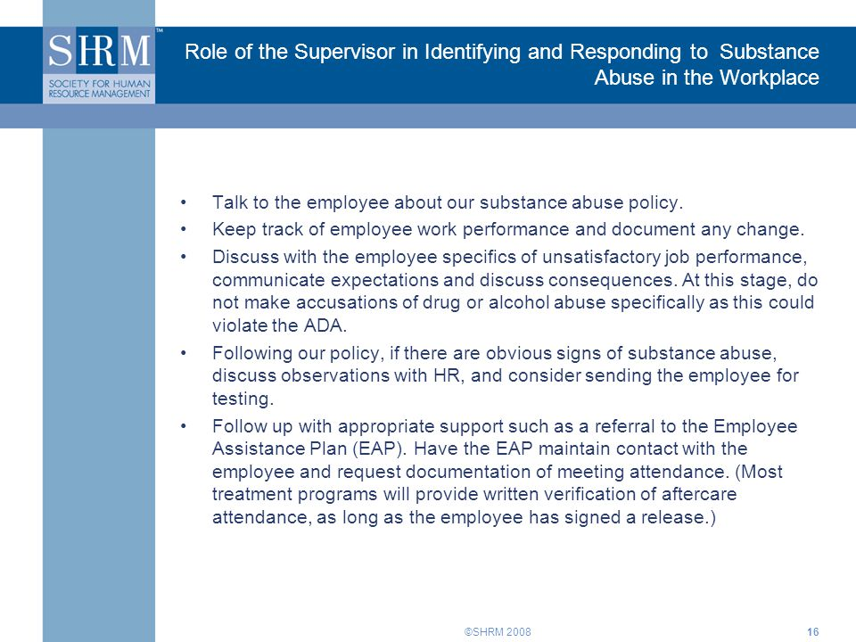 ©SHRM 200816 Role of the Supervisor in Identifying and Responding to Substance Abuse in the Workplace Talk to the employee about our substance abuse policy.