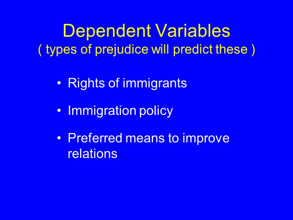 Dependent Variables ( types of prejudice will predict these ) Rights of immigrants Immigration policy Preferred means to improve relations
