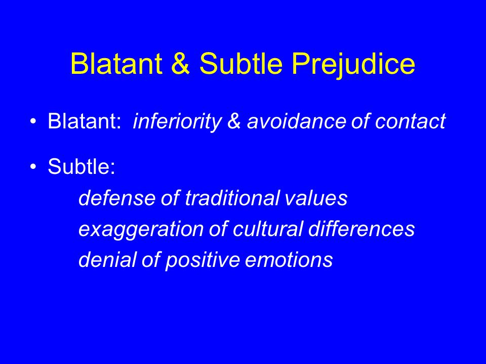 Blatant & Subtle Prejudice Blatant: inferiority & avoidance of contact Subtle: defense of traditional values exaggeration of cultural differences denial of positive emotions