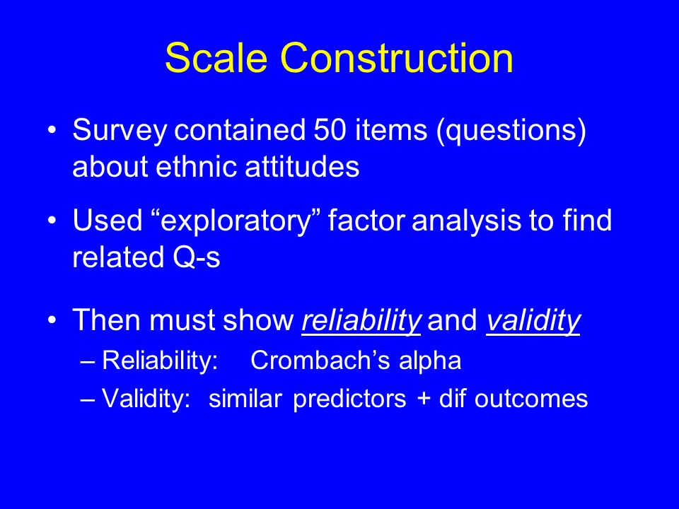 Scale Construction Survey contained 50 items (questions) about ethnic attitudes Used exploratory factor analysis to find related Q-s Then must show reliability and validity –Reliability:Crombach's alpha –Validity: similar predictors + dif outcomes