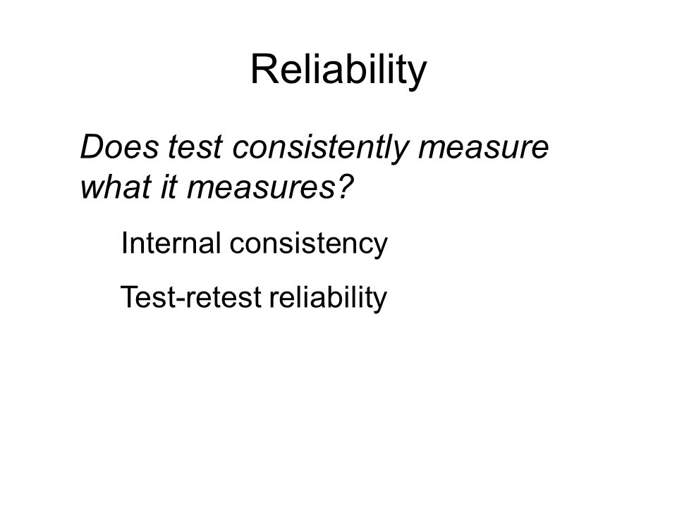 Reliability Does test consistently measure what it measures.