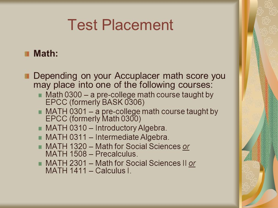 Test Placement Math: Depending on your Accuplacer math score you may place into one of the following courses: Math 0300 – a pre-college math course ta