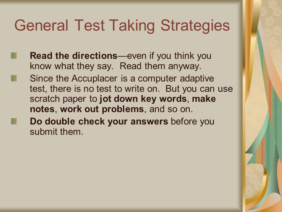 General Test Taking Strategies Read the directions—even if you think you know what they say. Read them anyway. Since the Accuplacer is a computer adap