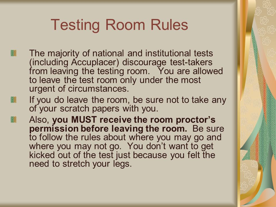 Testing Room Rules The majority of national and institutional tests (including Accuplacer) discourage test-takers from leaving the testing room. You a