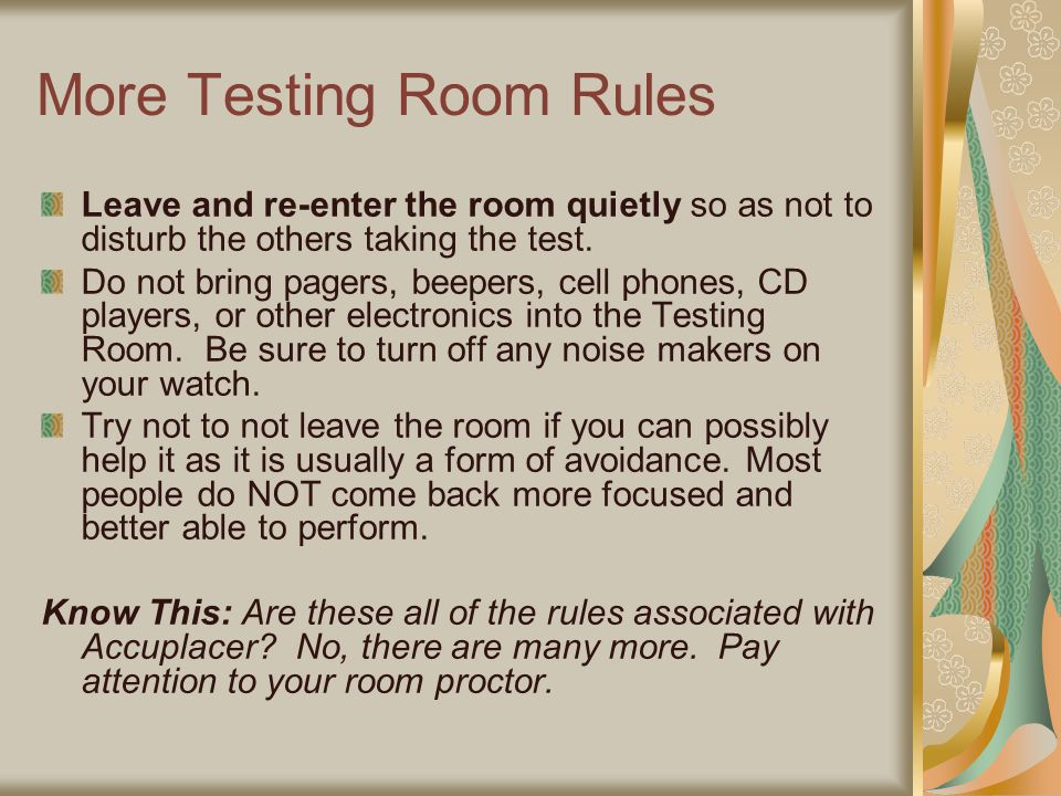 More Testing Room Rules Leave and re-enter the room quietly so as not to disturb the others taking the test. Do not bring pagers, beepers, cell phones