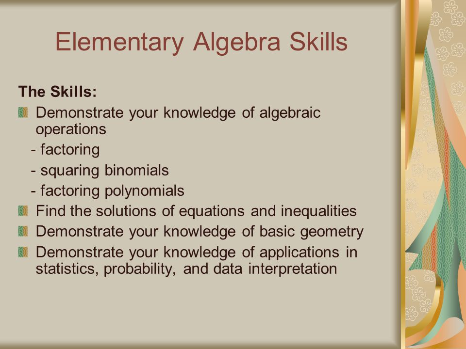Elementary Algebra Skills The Skills: Demonstrate your knowledge of algebraic operations - factoring - squaring binomials - factoring polynomials Find