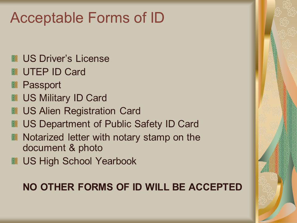 Acceptable Forms of ID US Driver's License UTEP ID Card Passport US Military ID Card US Alien Registration Card US Department of Public Safety ID Card