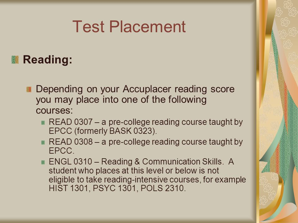 Test Placement Writing: Depending on your Accuplacer writing score you may place into one of the following courses: ENGL 0300 – a pre-college writing course taught by EPCC (formerly BASK 0303).