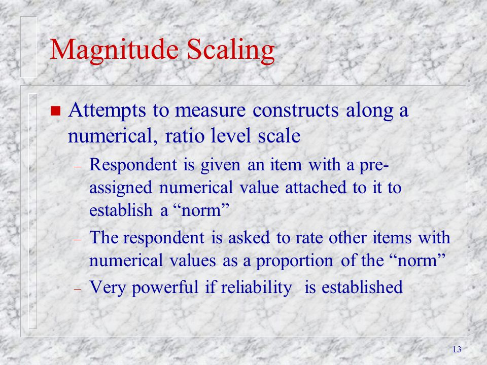 13 Magnitude Scaling n Attempts to measure constructs along a numerical, ratio level scale – Respondent is given an item with a pre- assigned numerica