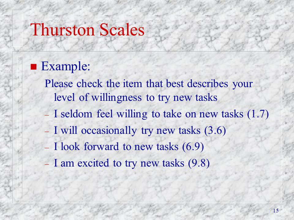 15 Thurston Scales n Example: Please check the item that best describes your level of willingness to try new tasks – I seldom feel willing to take on