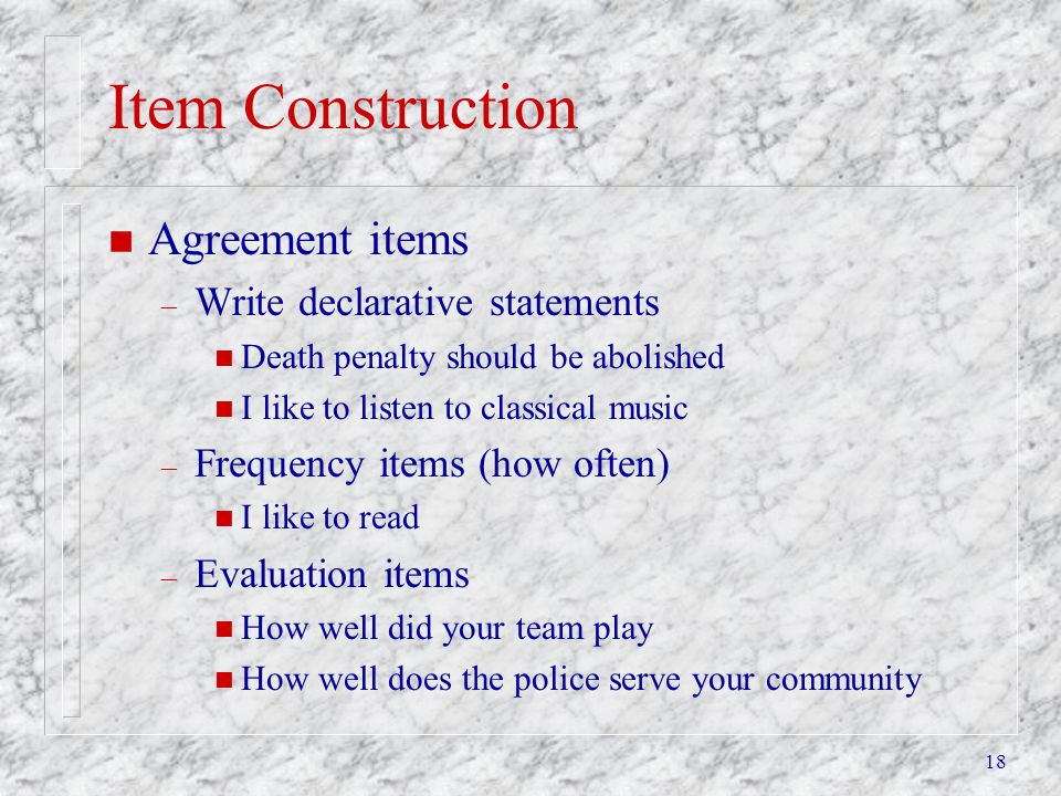 18 Item Construction n Agreement items – Write declarative statements n Death penalty should be abolished n I like to listen to classical music – Freq