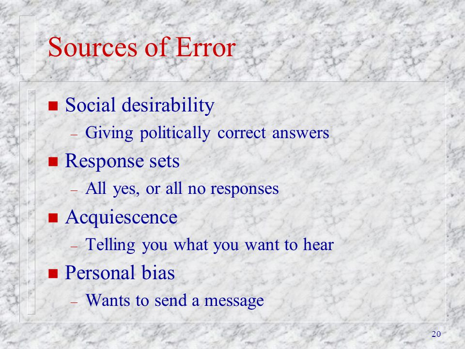 20 Sources of Error n Social desirability – Giving politically correct answers n Response sets – All yes, or all no responses n Acquiescence – Telling