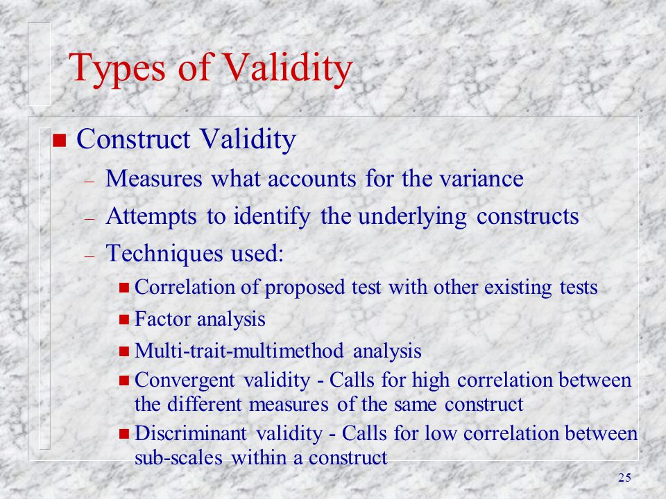 25 Types of Validity n Construct Validity – Measures what accounts for the variance – Attempts to identify the underlying constructs – Techniques used