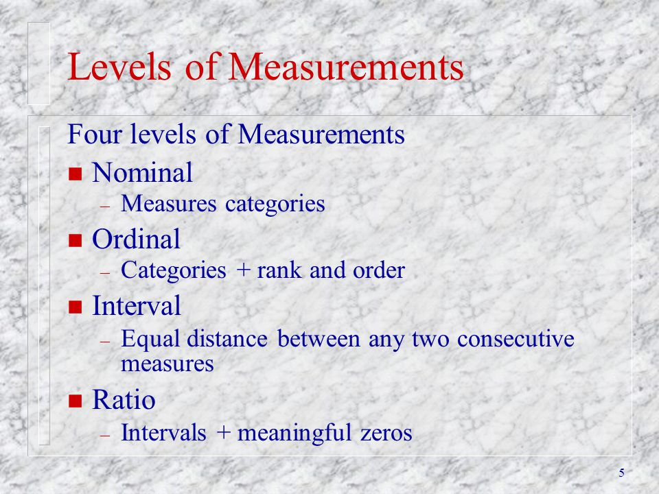 5 Levels of Measurements Four levels of Measurements n Nominal – Measures categories n Ordinal – Categories + rank and order n Interval – Equal distan