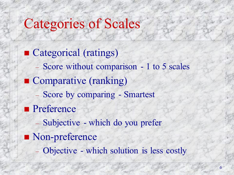 6 Categories of Scales n Categorical (ratings) – Score without comparison - 1 to 5 scales n Comparative (ranking) – Score by comparing - Smartest n Pr