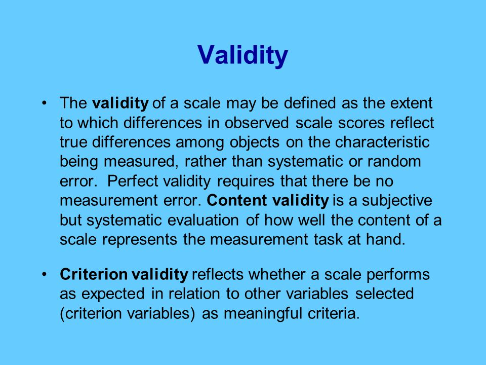 Validity The validity of a scale may be defined as the extent to which differences in observed scale scores reflect true differences among objects on the characteristic being measured, rather than systematic or random error.