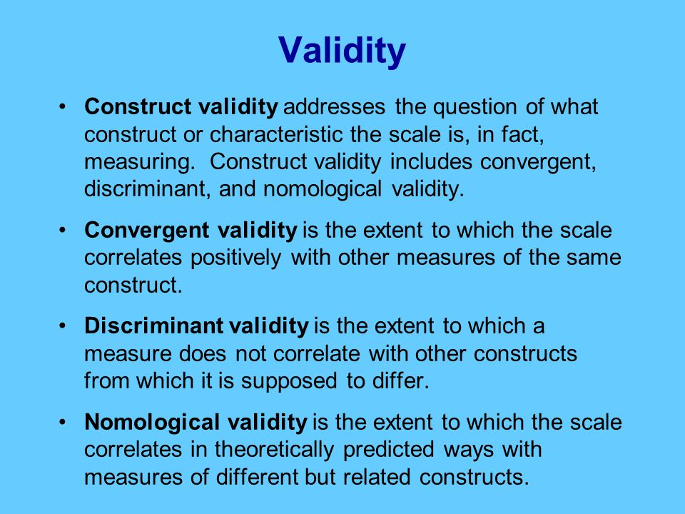 Construct validity addresses the question of what construct or characteristic the scale is, in fact, measuring.