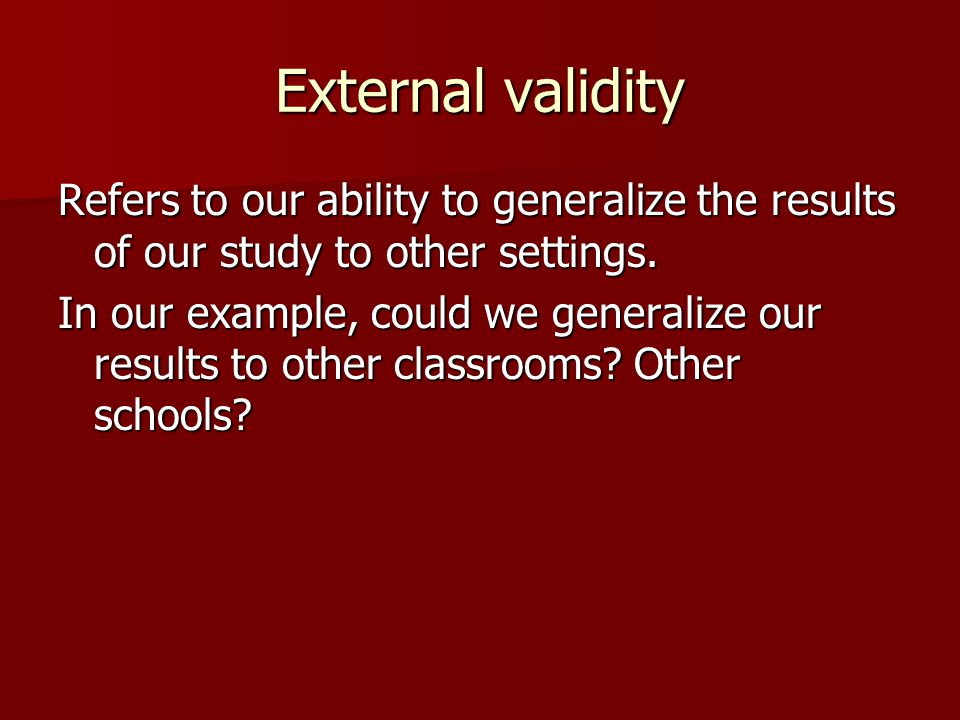 External validity Refers to our ability to generalize the results of our study to other settings. In our example, could we generalize our results to o