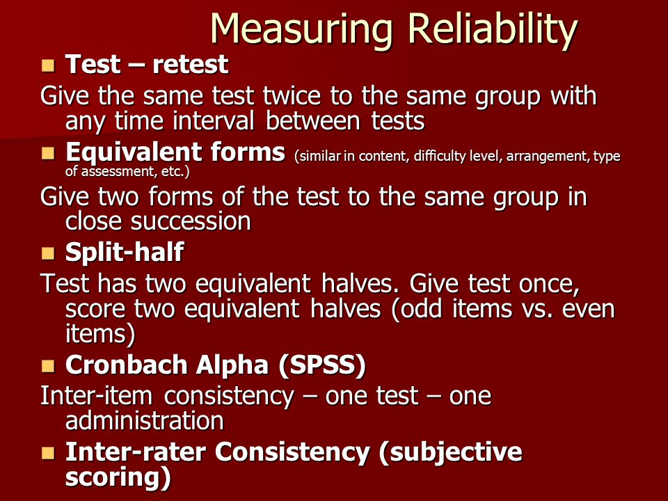 Measuring Reliability Test – retest Test – retest Give the same test twice to the same group with any time interval between tests Equivalent forms (si