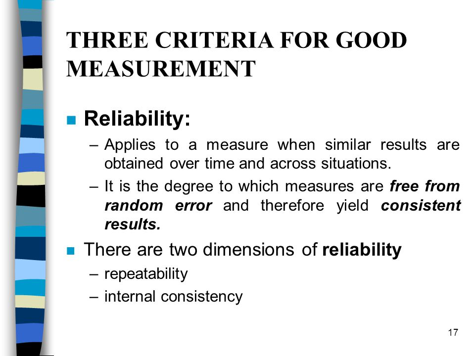17 THREE CRITERIA FOR GOOD MEASUREMENT n Reliability: –Applies to a measure when similar results are obtained over time and across situations.