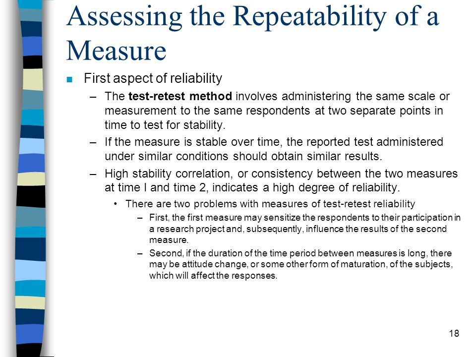 18 Assessing the Repeatability of a Measure n First aspect of reliability –The test-retest method involves administering the same scale or measurement to the same respondents at two separate points in time to test for stability.