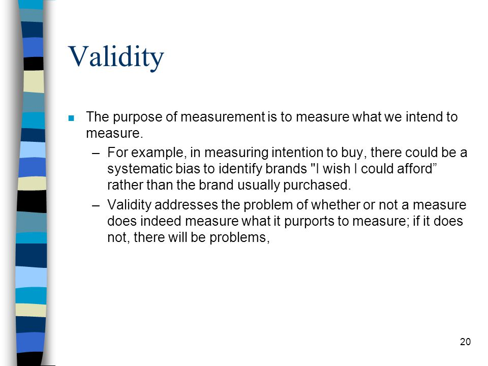 20 Validity n The purpose of measurement is to measure what we intend to measure.
