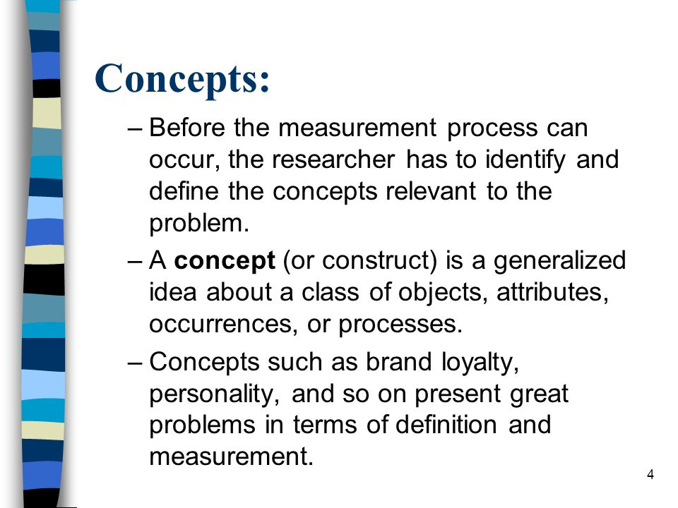 4 Concepts: –Before the measurement process can occur, the researcher has to identify and define the concepts relevant to the problem.