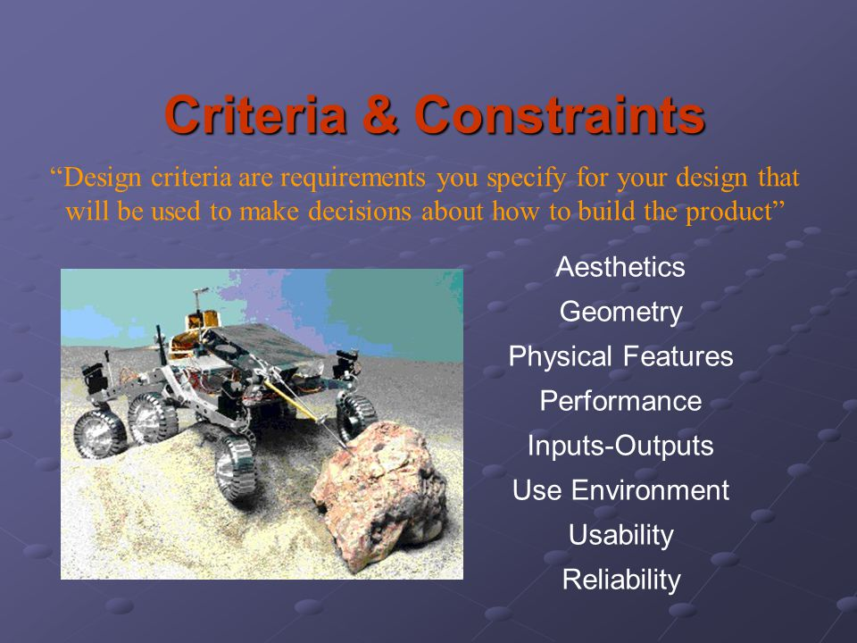 "Criteria & Constraints ""Design criteria are requirements you specify for your design that will be used to make decisions about how to build the produc"