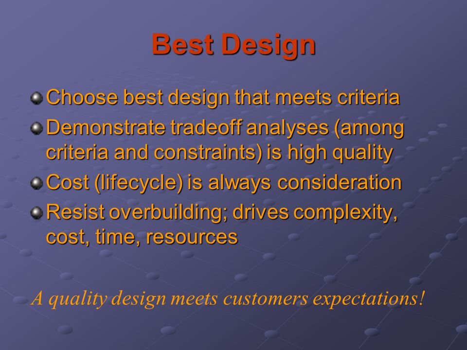 Best Design Choose best design that meets criteria Demonstrate tradeoff analyses (among criteria and constraints) is high quality Cost (lifecycle) is